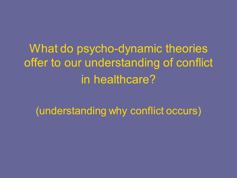 What do psycho-dynamic theories offer to our understanding of conflict in healthcare? (understanding why conflict occurs)
