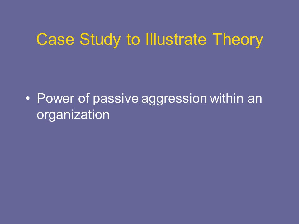 Case Study to Illustrate Theory Power of passive aggression within an organization
