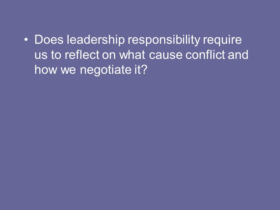 Does leadership responsibility require us to reflect on what cause conflict and how we negotiate it?