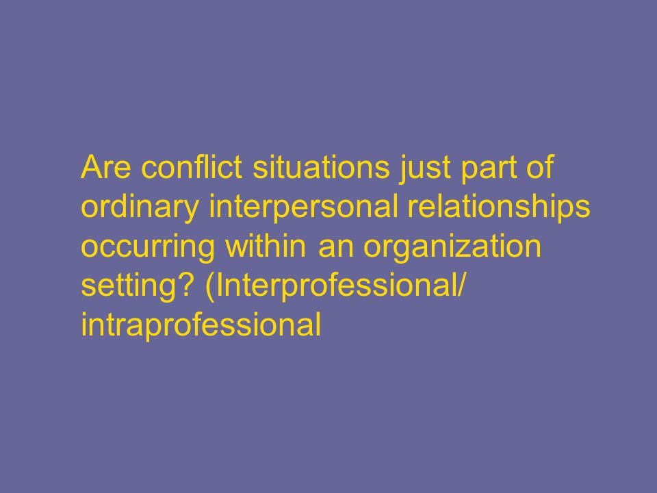 Are conflict situations just part of ordinary interpersonal relationships occurring within an organization setting? (Interprofessional/ intraprofessio
