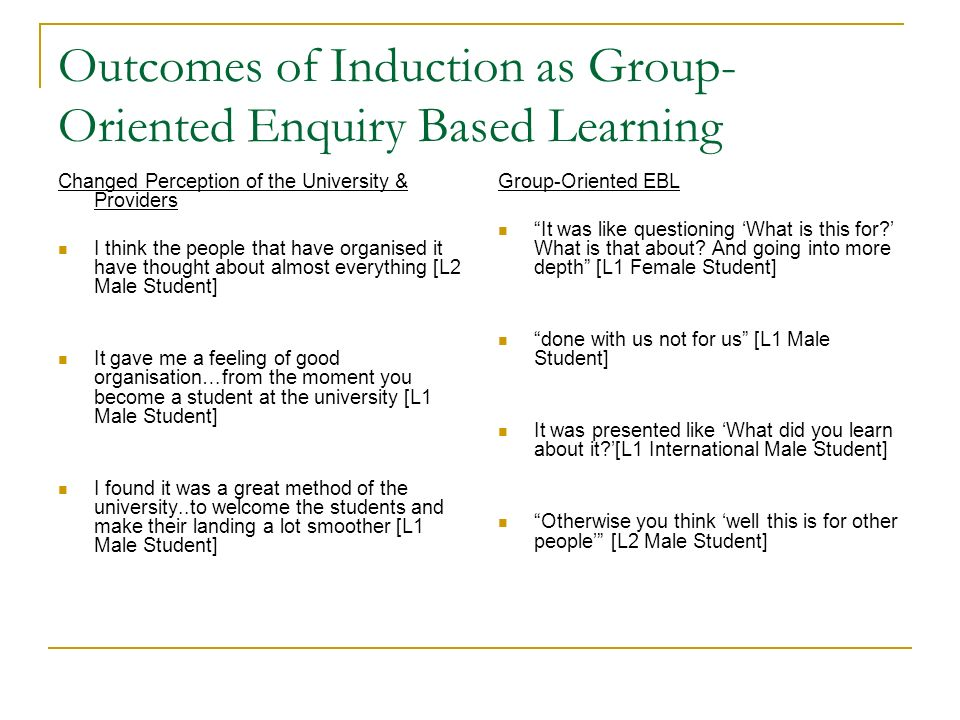Outcomes of Induction as Group- Oriented Enquiry Based Learning Changed Perception of the University & Providers I think the people that have organise