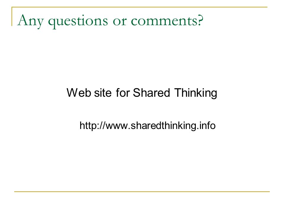 Any questions or comments? Web site for Shared Thinking http://www.sharedthinking.info