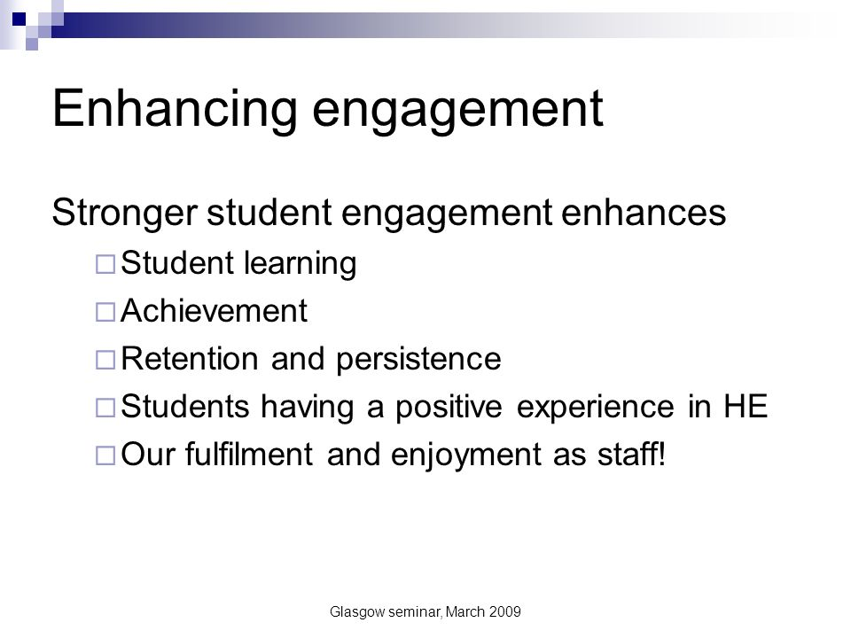 Glasgow seminar, March 2009 Conceptions of engagement – the NSSE Measuring engagement A focus in USA on active classroom behaviours - (National Student Survey on Engagement) – George Kuh Survey used very widely http://nsse.iub.edu/index.cfm http://nsse.iub.edu/index.cfm Over 50 publications Proxy for quality