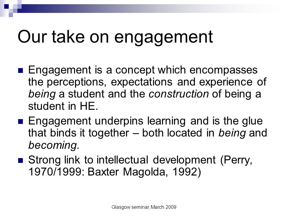 Glasgow seminar, March 2009 Emergent themes from staff 1 Strong emotional involvement in role – want to work with engaged students Shared beliefs broadly similar with engagement agenda Relationships with students are important but strong element of the teacher being in charge Students should take more responsibility for their own engagement.