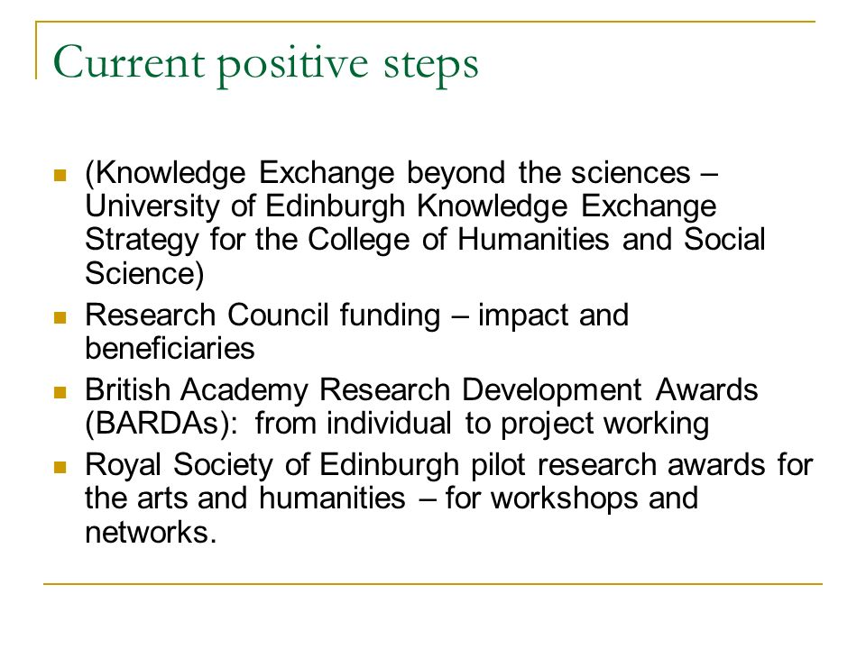 Current positive steps (Knowledge Exchange beyond the sciences – University of Edinburgh Knowledge Exchange Strategy for the College of Humanities and Social Science) Research Council funding – impact and beneficiaries British Academy Research Development Awards (BARDAs): from individual to project working Royal Society of Edinburgh pilot research awards for the arts and humanities – for workshops and networks.