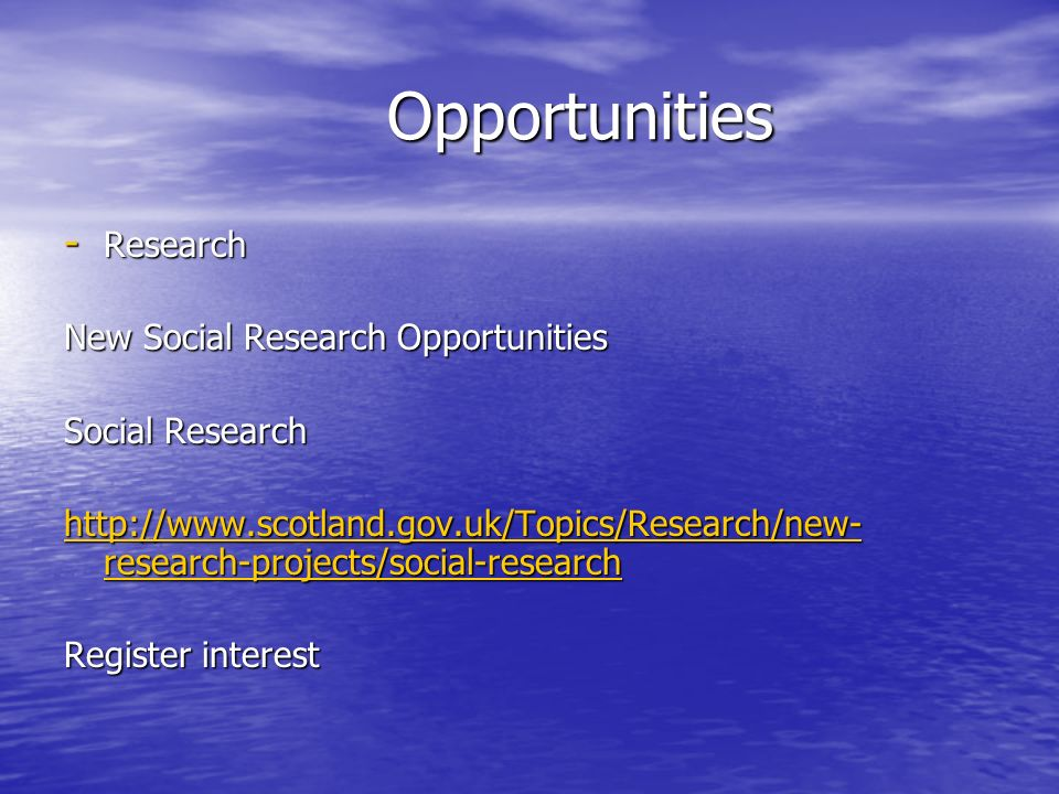 Opportunities Opportunities - Research New Social Research Opportunities Social Research http://www.scotland.gov.uk/Topics/Research/new- research-projects/social-research http://www.scotland.gov.uk/Topics/Research/new- research-projects/social-research Register interest