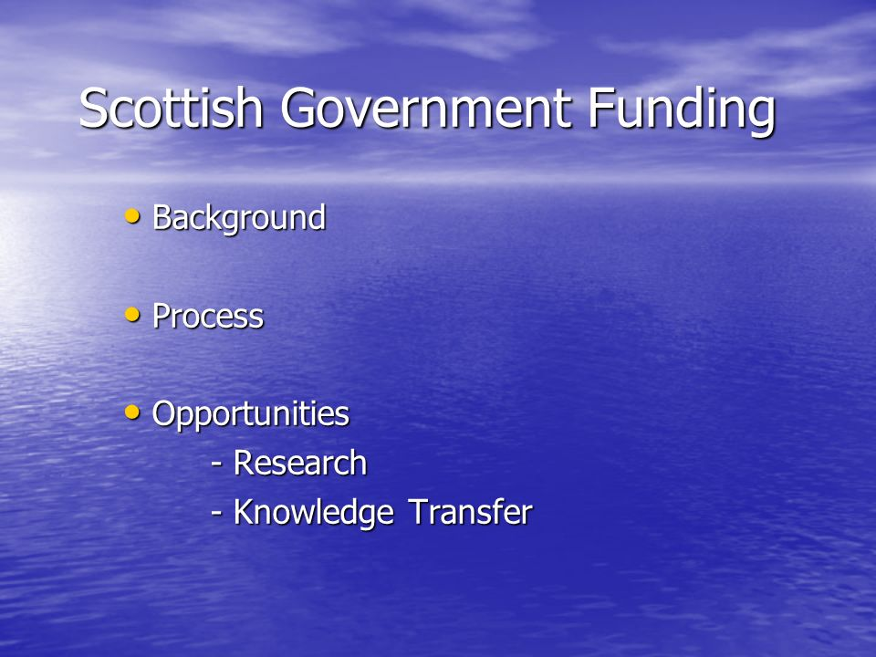 Scottish Government Funding Background Background Process Process Opportunities Opportunities - Research - Knowledge Transfer