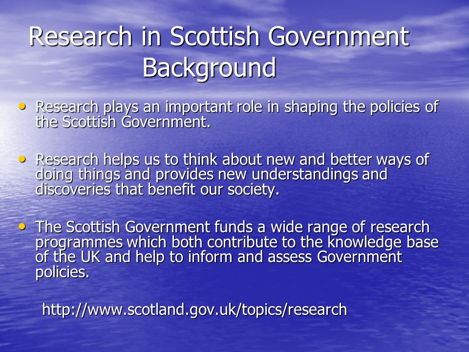 Research in Scottish Government Background Research plays an important role in shaping the policies of the Scottish Government.