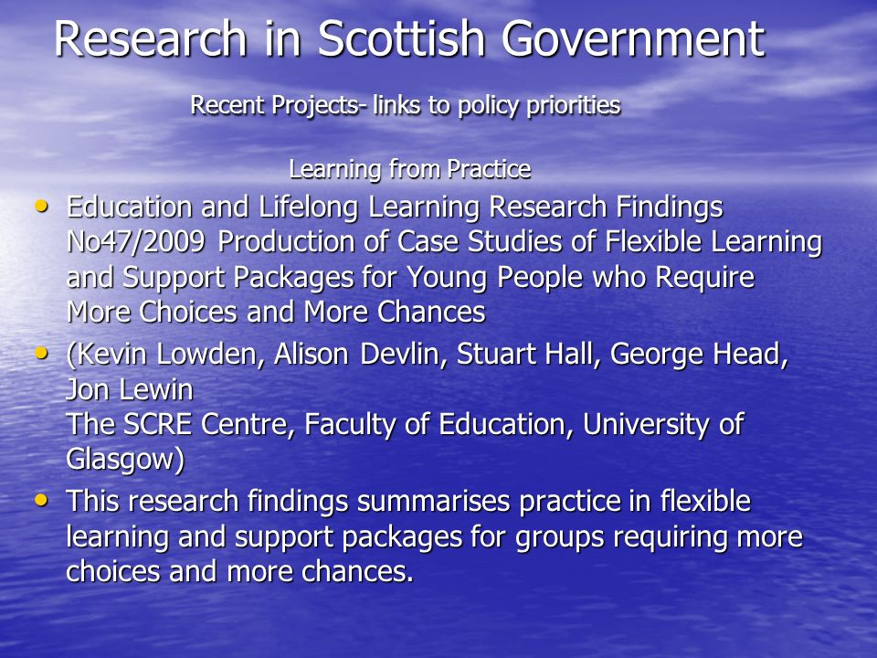 Research in Scottish Government Recent Projects- links to policy priorities Learning from Practice Education and Lifelong Learning Research Findings No47/2009 Production of Case Studies of Flexible Learning and Support Packages for Young People who Require More Choices and More Chances Education and Lifelong Learning Research Findings No47/2009 Production of Case Studies of Flexible Learning and Support Packages for Young People who Require More Choices and More Chances (Kevin Lowden, Alison Devlin, Stuart Hall, George Head, Jon Lewin The SCRE Centre, Faculty of Education, University of Glasgow) (Kevin Lowden, Alison Devlin, Stuart Hall, George Head, Jon Lewin The SCRE Centre, Faculty of Education, University of Glasgow) This research findings summarises practice in flexible learning and support packages for groups requiring more choices and more chances.