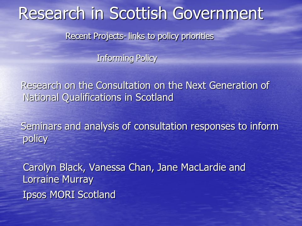 Research in Scottish Government Recent Projects- links to policy priorities Informing Policy Research on the Consultation on the Next Generation of National Qualifications in Scotland Research on the Consultation on the Next Generation of National Qualifications in Scotland Seminars and analysis of consultation responses to inform policy Seminars and analysis of consultation responses to inform policy Carolyn Black, Vanessa Chan, Jane MacLardie and Lorraine Murray Ipsos MORI Scotland Carolyn Black, Vanessa Chan, Jane MacLardie and Lorraine Murray Ipsos MORI Scotland