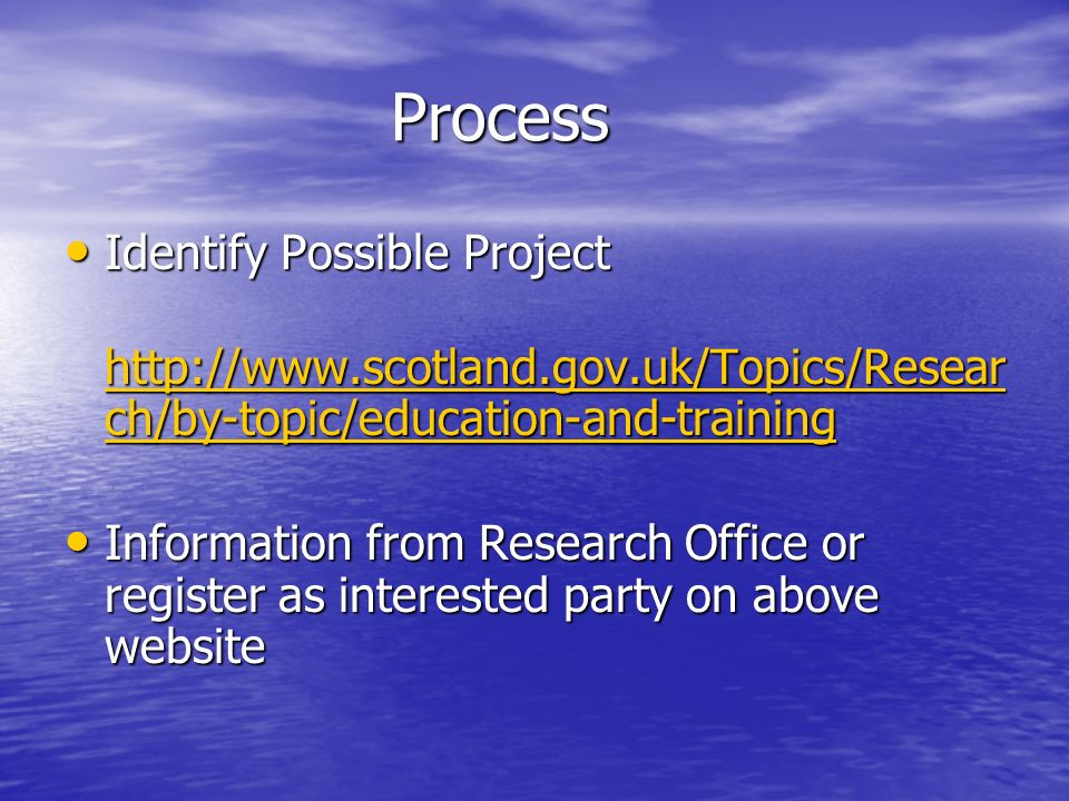 Process Process Identify Possible Project Identify Possible Project http://www.scotland.gov.uk/Topics/Resear ch/by-topic/education-and-training http://www.scotland.gov.uk/Topics/Resear ch/by-topic/education-and-training http://www.scotland.gov.uk/Topics/Resear ch/by-topic/education-and-training http://www.scotland.gov.uk/Topics/Resear ch/by-topic/education-and-training Information from Research Office or register as interested party on above website Information from Research Office or register as interested party on above website