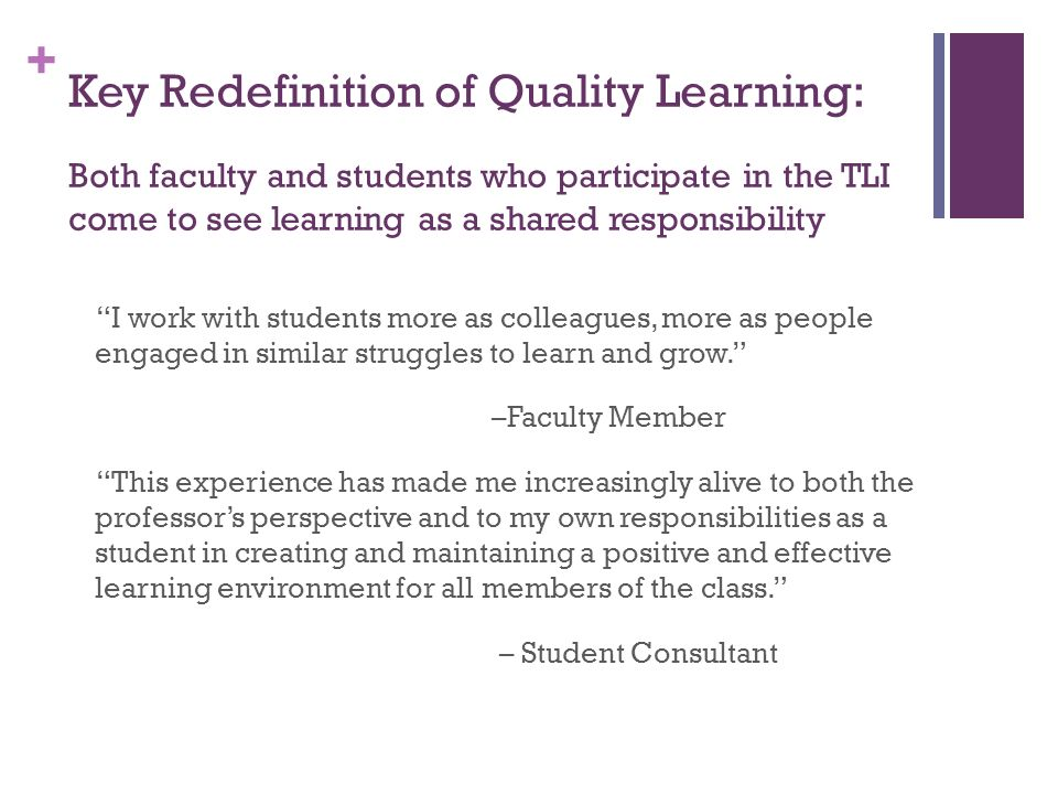 + Key Redefinition of Quality Learning: Both faculty and students who participate in the TLI come to see learning as a shared responsibility I work wi