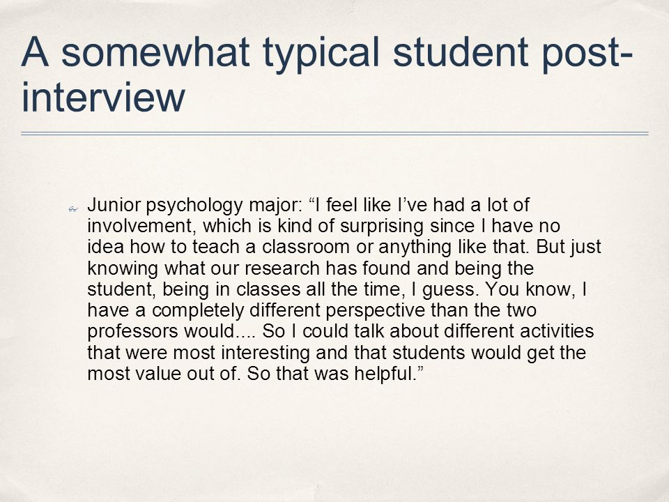 A somewhat typical student post- interview Junior psychology major: I feel like Ive had a lot of involvement, which is kind of surprising since I have no idea how to teach a classroom or anything like that.