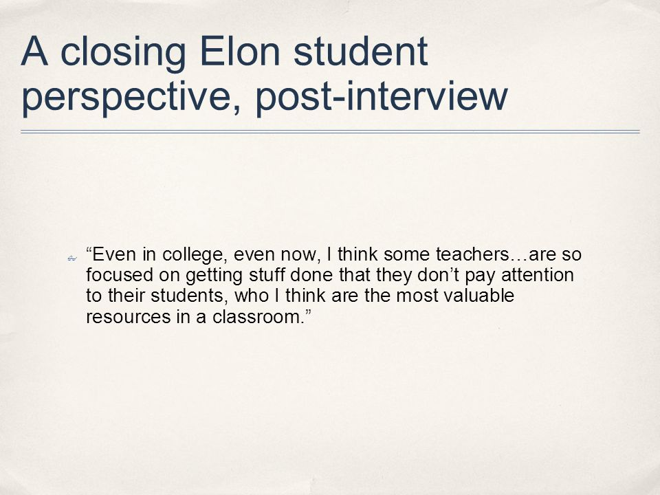 A closing Elon student perspective, post-interview Even in college, even now, I think some teachers…are so focused on getting stuff done that they dont pay attention to their students, who I think are the most valuable resources in a classroom.