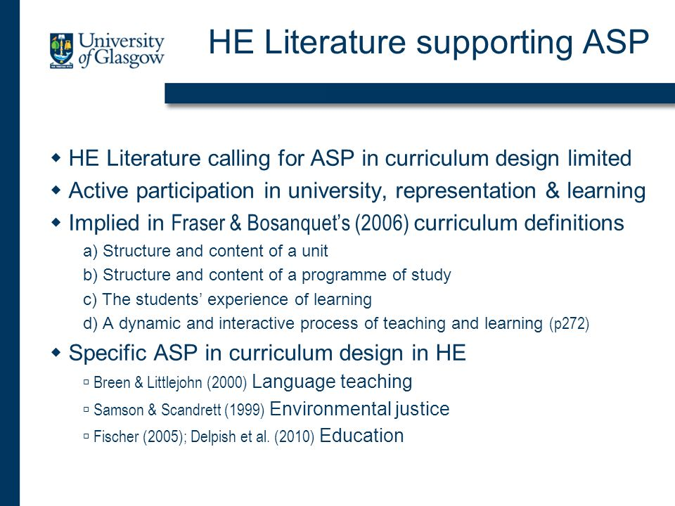 HE Literature supporting ASP HE Literature calling for ASP in curriculum design limited Active participation in university, representation & learning Implied in Fraser & Bosanquets (2006) curriculum definitions a) Structure and content of a unit b) Structure and content of a programme of study c) The students experience of learning d) A dynamic and interactive process of teaching and learning (p272) Specific ASP in curriculum design in HE Breen & Littlejohn (2000) Language teaching Samson & Scandrett (1999) Environmental justice Fischer (2005); Delpish et al.
