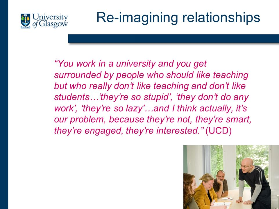 Re-imagining relationships You work in a university and you get surrounded by people who should like teaching but who really dont like teaching and dont like students…theyre so stupid, they dont do any work, theyre so lazy…and I think actually, its our problem, because theyre not, theyre smart, theyre engaged, theyre interested.