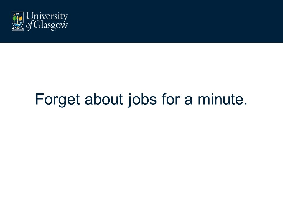 Forget about jobs for a minute.