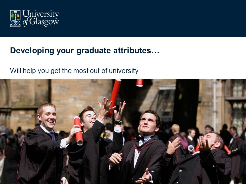 Developing your graduate attributes… Will help you get the most out of university
