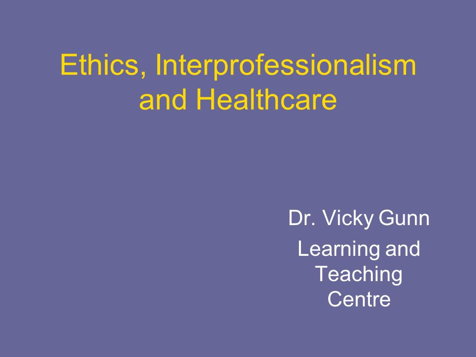 Ethics, Interprofessionalism and Healthcare Dr. Vicky Gunn Learning and Teaching Centre