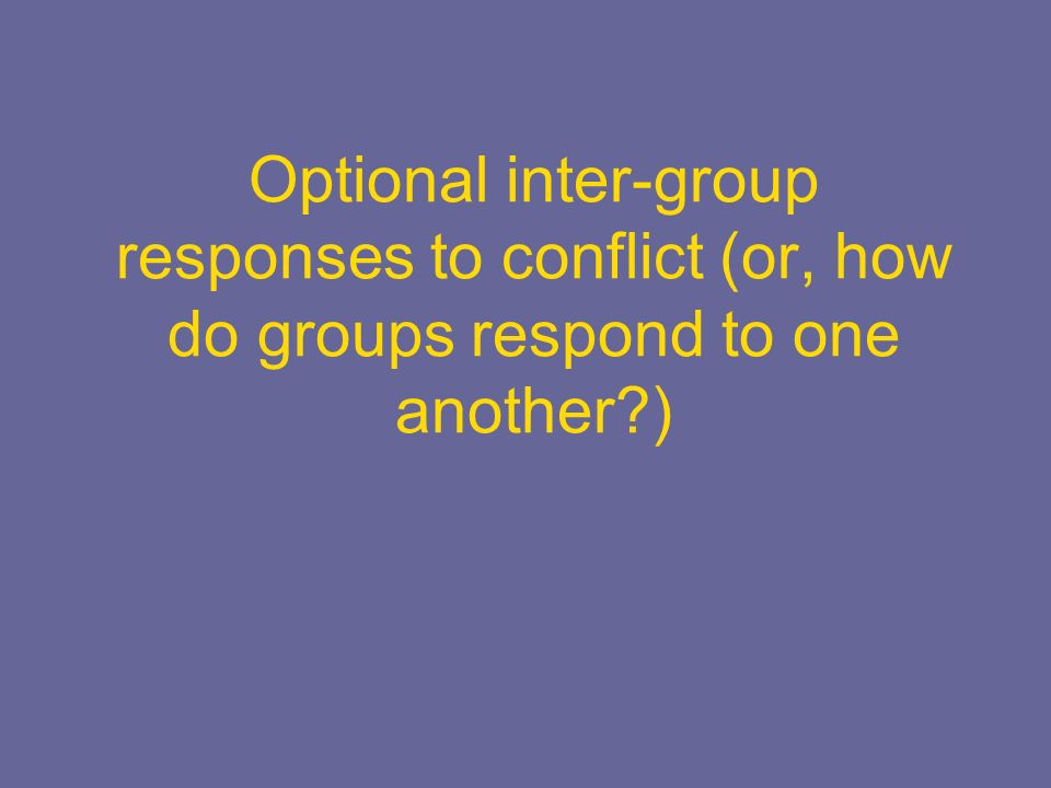 Optional inter-group responses to conflict (or, how do groups respond to one another?)