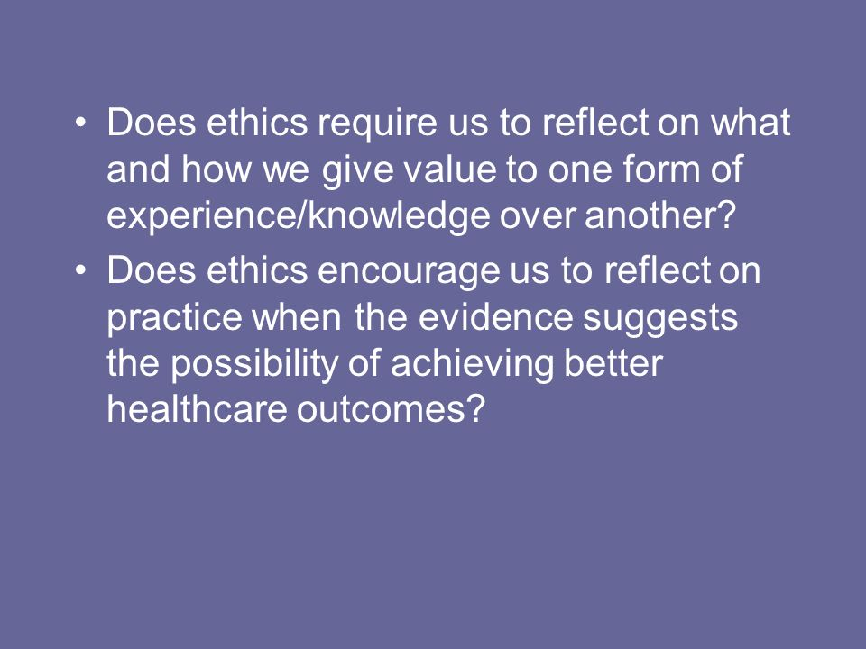 Does ethics require us to reflect on what and how we give value to one form of experience/knowledge over another.