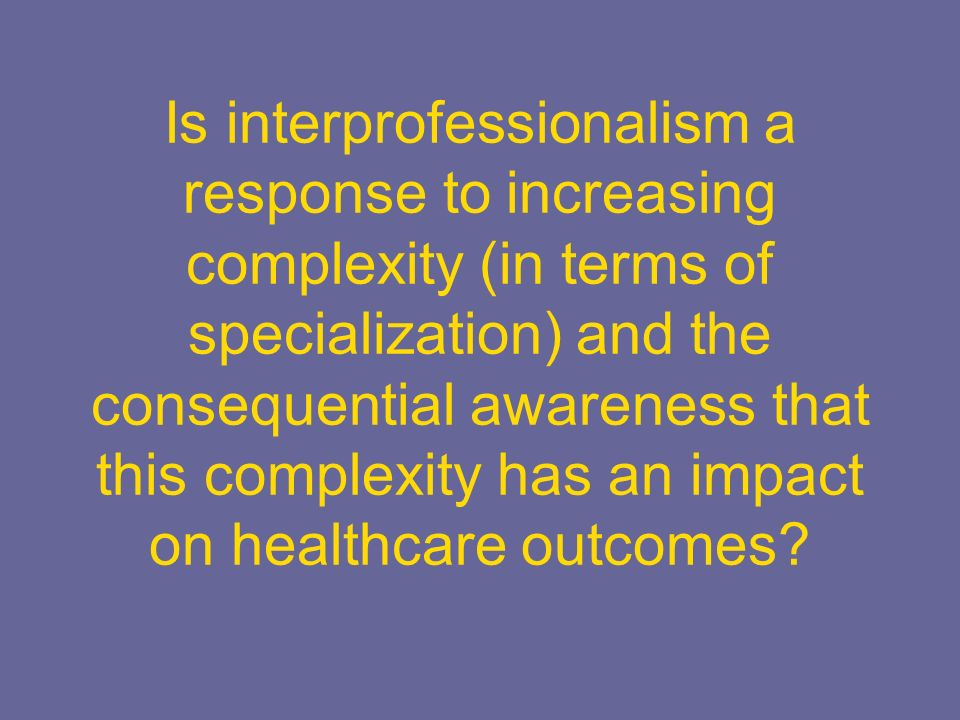 Is interprofessionalism a response to increasing complexity (in terms of specialization) and the consequential awareness that this complexity has an impact on healthcare outcomes?