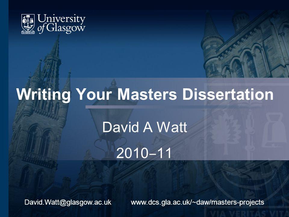 Writing Your Masters Dissertation David A Watt 2010 11 www.dcs.gla.ac.uk/~daw/masters-projectsDavid.Watt@glasgow.ac.uk