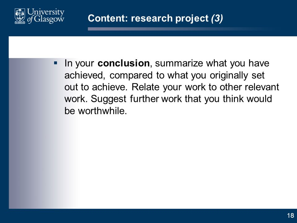 18 Content: research project (3) In your conclusion, summarize what you have achieved, compared to what you originally set out to achieve.