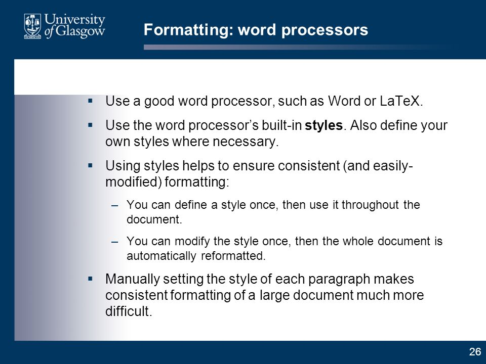 26 Formatting: word processors Use a good word processor, such as Word or LaTeX.