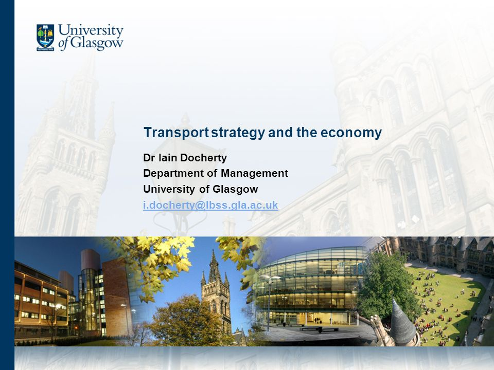 Transport strategy and the economy Dr Iain Docherty Department of Management University of Glasgow i.docherty@lbss.gla.ac.uk