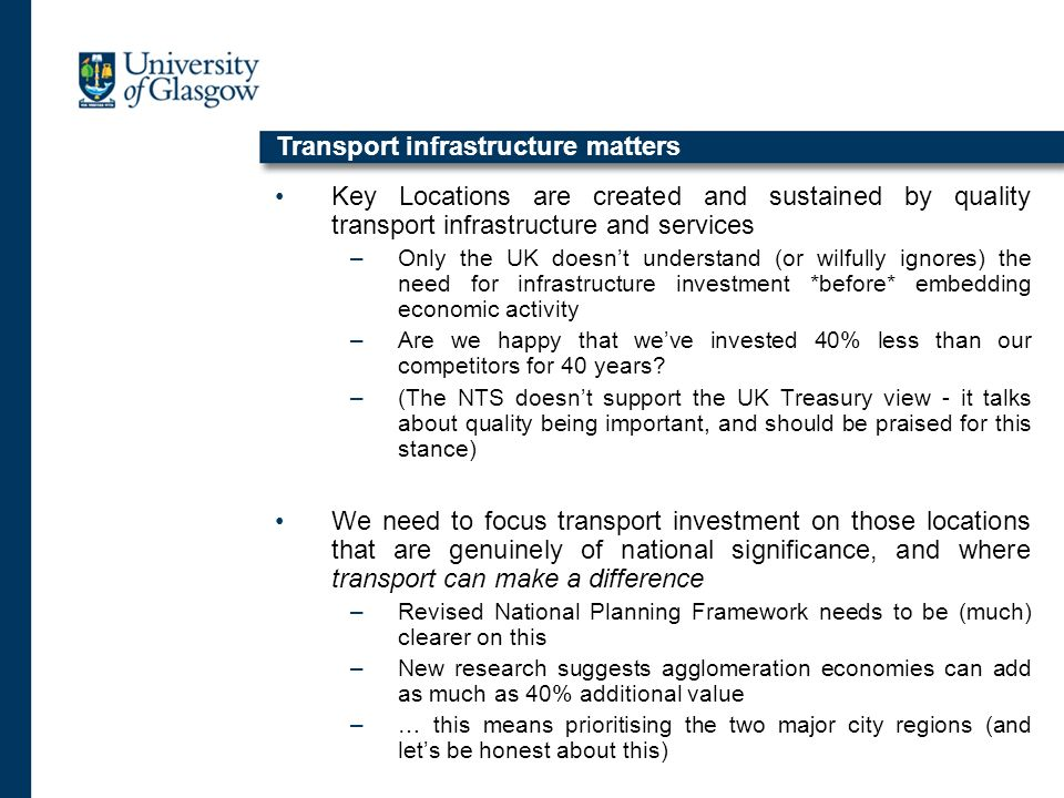 Key Locations are created and sustained by quality transport infrastructure and services –Only the UK doesnt understand (or wilfully ignores) the need for infrastructure investment *before* embedding economic activity –Are we happy that weve invested 40% less than our competitors for 40 years.