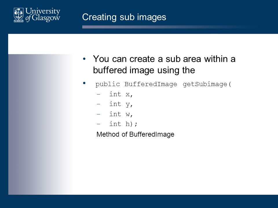 Creating sub images You can create a sub area within a buffered image using the public BufferedImage getSubimage( – int x, – int y, – int w, – int h);