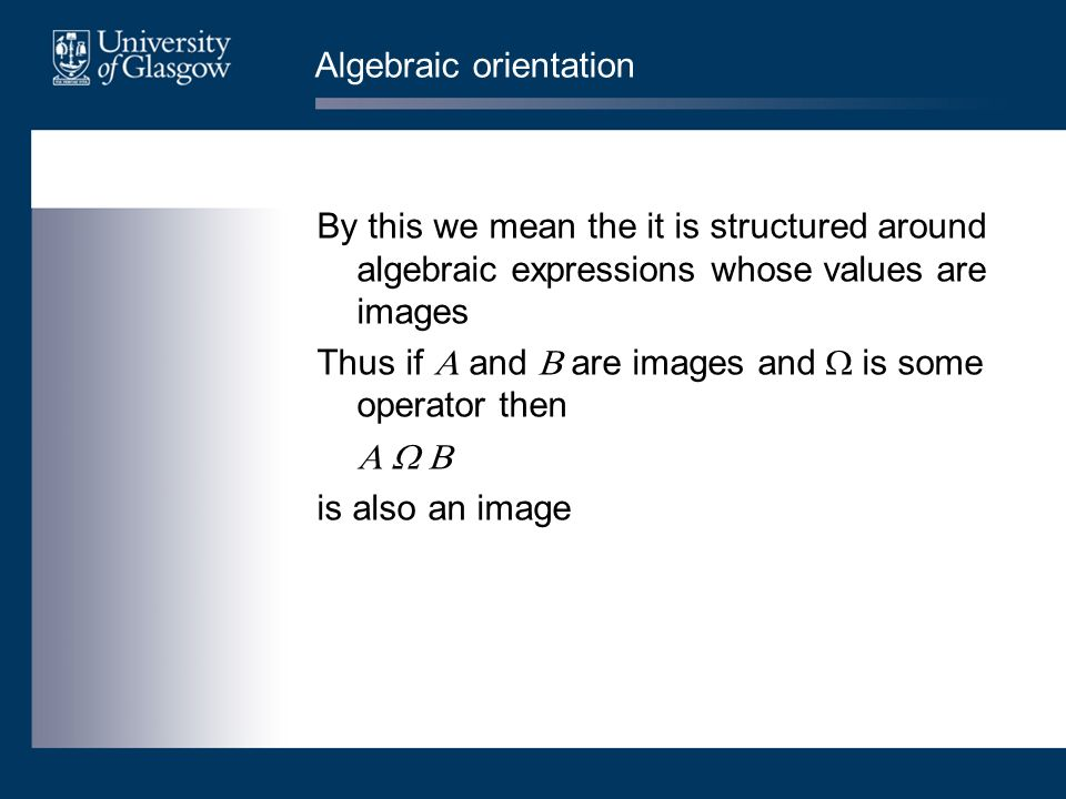 Algebraic orientation By this we mean the it is structured around algebraic expressions whose values are images Thus if and are images and is some ope