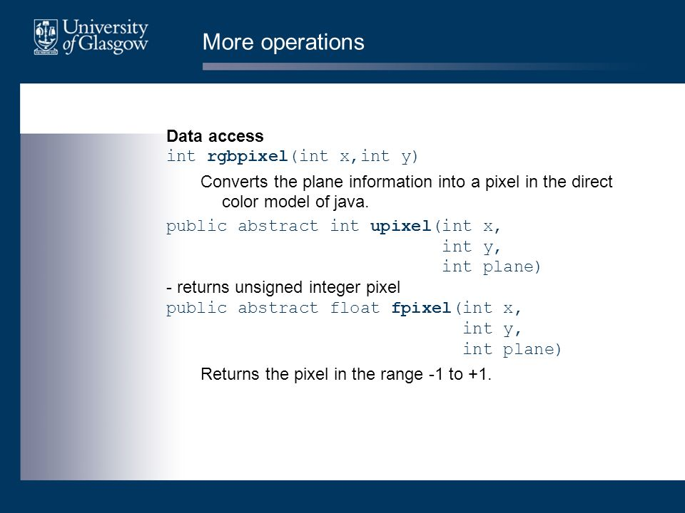 More operations Data access int rgbpixel(int x,int y) Converts the plane information into a pixel in the direct color model of java. public abstract i