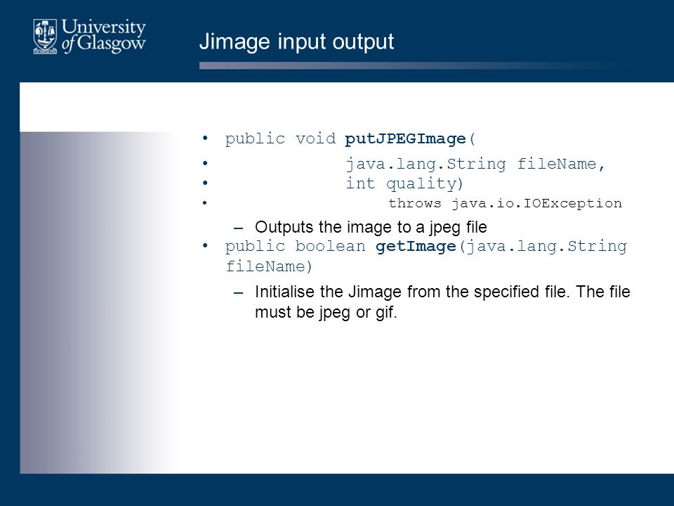 Jimage input output public void putJPEGImage( java.lang.String fileName, int quality) throws java.io.IOException –Outputs the image to a jpeg file pub