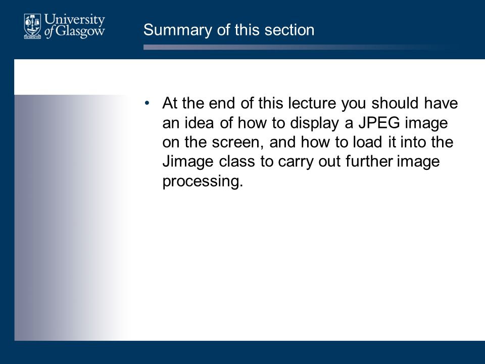 Summary of this section At the end of this lecture you should have an idea of how to display a JPEG image on the screen, and how to load it into the J
