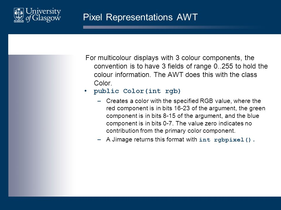Pixel Representations AWT For multicolour displays with 3 colour components, the convention is to have 3 fields of range 0..255 to hold the colour inf