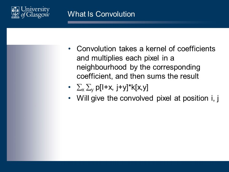 What Is Convolution Convolution takes a kernel of coefficients and multiplies each pixel in a neighbourhood by the corresponding coefficient, and then