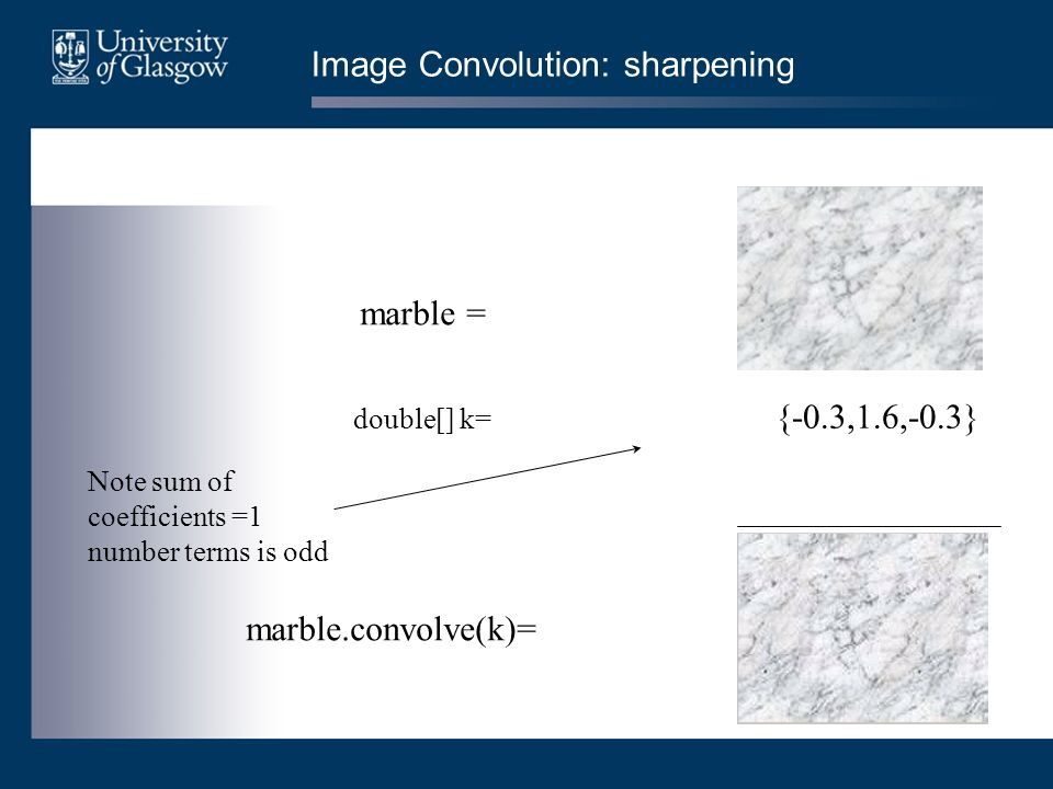 Image Convolution: sharpening double[] k= {-0.3,1.6,-0.3} marble.convolve(k)= marble = Note sum of coefficients =1 number terms is odd