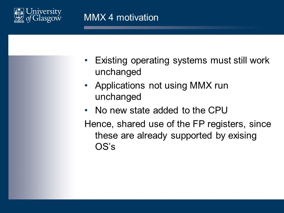 MMX 4 motivation Existing operating systems must still work unchanged Applications not using MMX run unchanged No new state added to the CPU Hence, sh