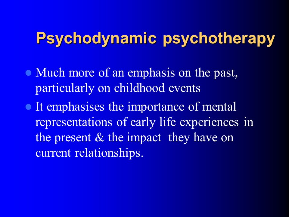 Psychodynamic psychotherapy Exploratory approach to help the patient develop insight into why they are distressed/ causing distress or suffering from