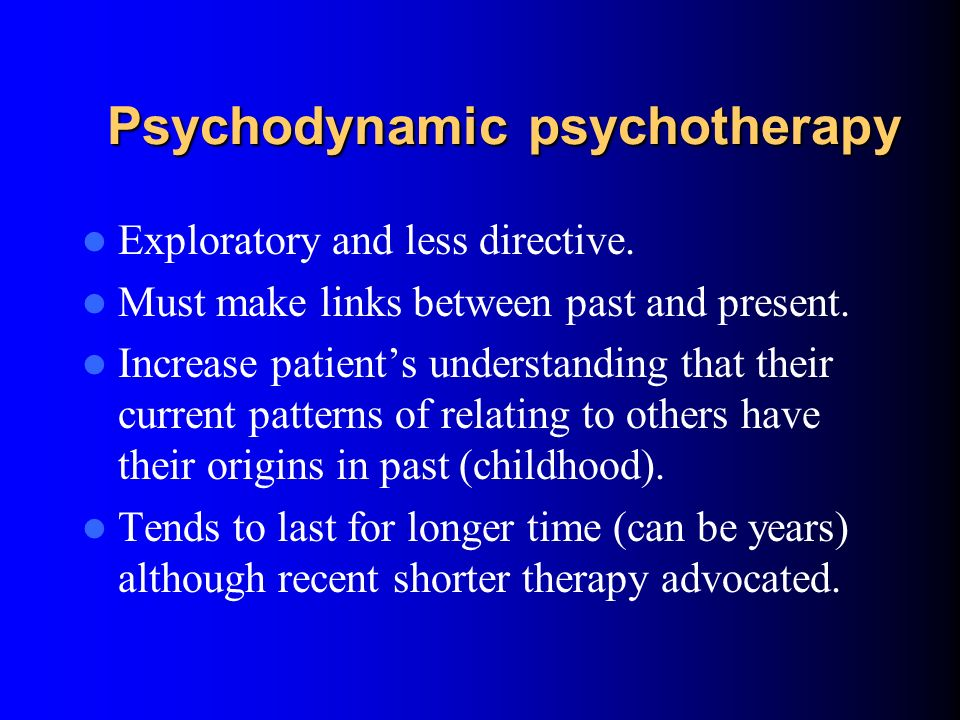 Psychodynamic psychotherapy Much more of an emphasis on the past, particularly on childhood events It emphasises the importance of mental representati