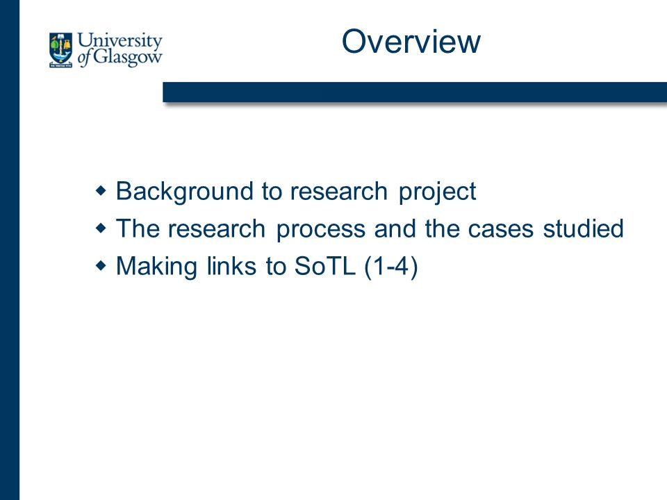 Overview Background to research project The research process and the cases studied Making links to SoTL (1-4)