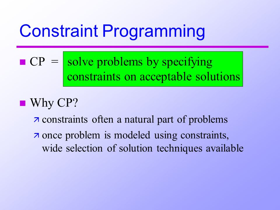 Constraint Programming n CP = solve problems by specifying constraints on acceptable solutions n Why CP.