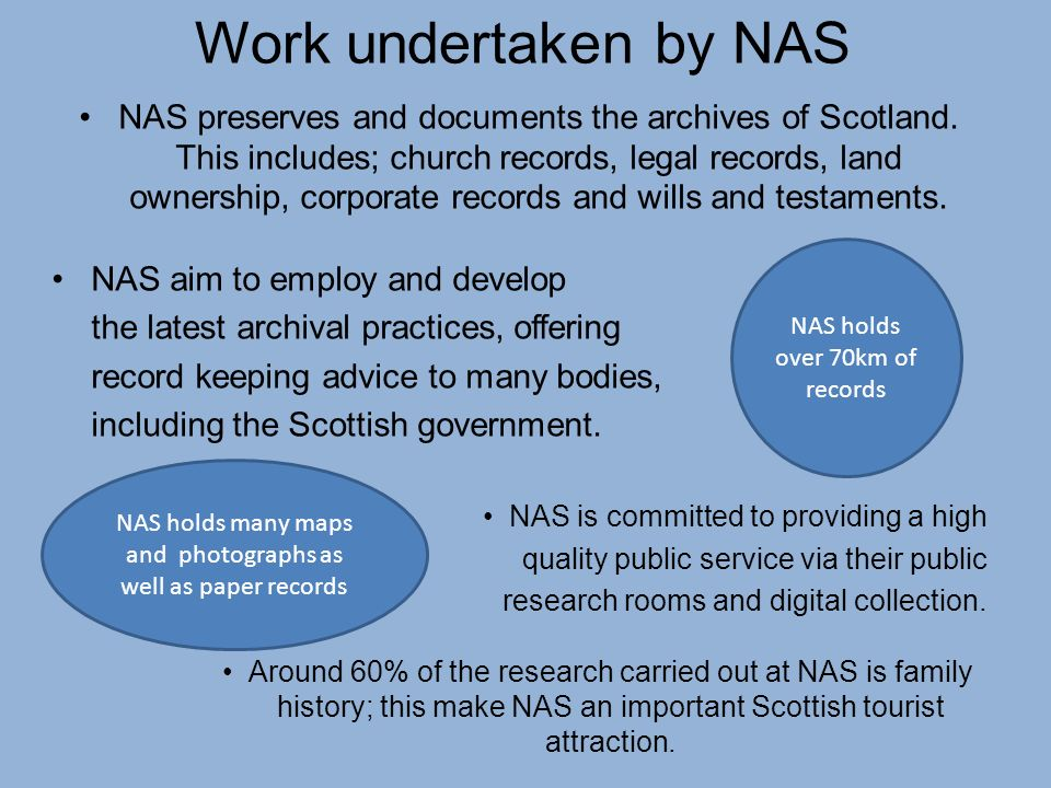 Work undertaken by NAS NAS preserves and documents the archives of Scotland. This includes; church records, legal records, land ownership, corporate r