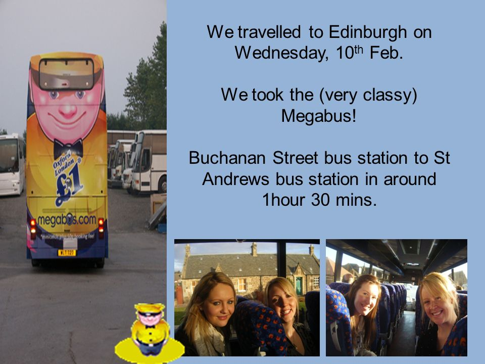 We travelled to Edinburgh on Wednesday, 10 th Feb. We took the (very classy) Megabus! Buchanan Street bus station to St Andrews bus station in around