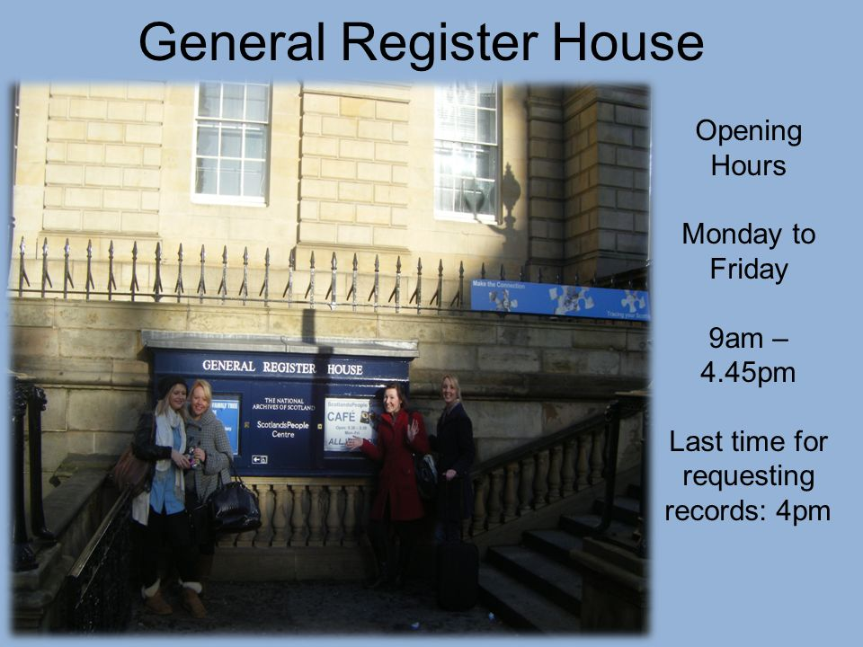 General Register House Opening Hours Monday to Friday 9am – 4.45pm Last time for requesting records: 4pm