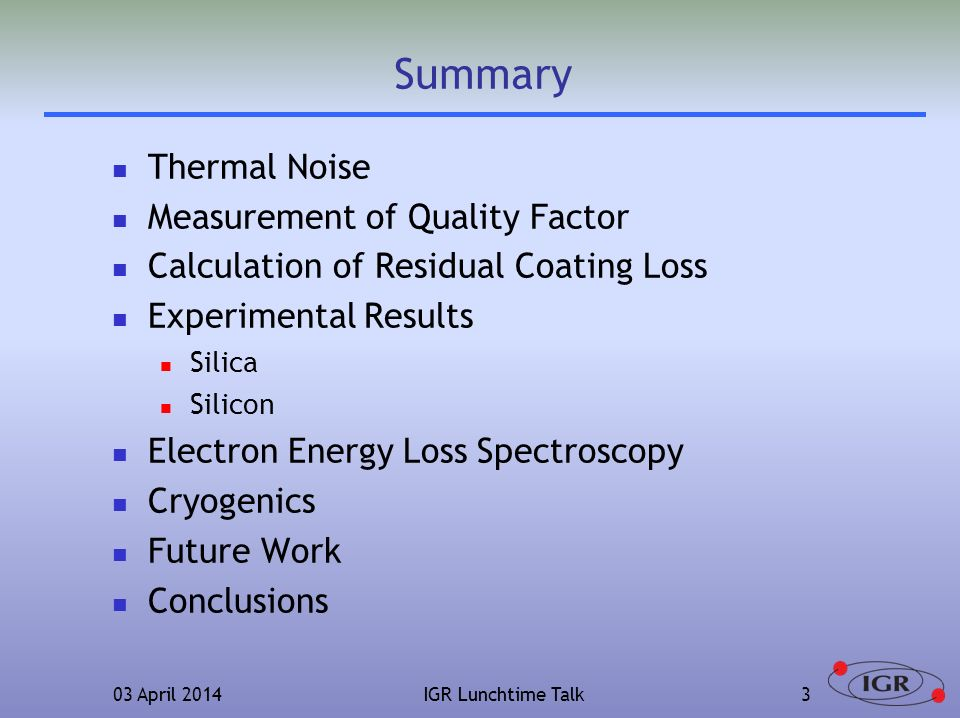 03 April 2014IGR Lunchtime Talk3 Summary Thermal Noise Measurement of Quality Factor Calculation of Residual Coating Loss Experimental Results Silica Silicon Electron Energy Loss Spectroscopy Cryogenics Future Work Conclusions