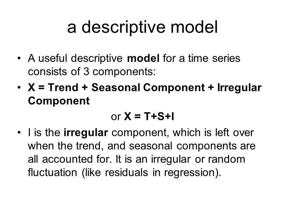 a descriptive model A useful descriptive model for a time series consists of 3 components: X = Trend + Seasonal Component + Irregular Component or X =