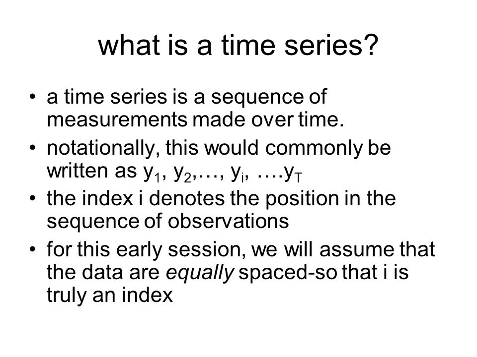how to plot the data a time series plot choice of the x-axis scale –occasionally, each observation is indexed by its position in the sequence (OK if equally spaced) –alternatively, we may use the actual timescale (e.g.
